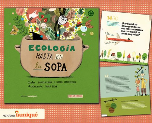 """ECOLOGÍA HASTA EN LA SOPA. ¿De qué están hechas todas las cosas? ¿Qué pasa cuando una especie se extingue? ¿Qué es ser un consumidor responsable? ¿Por qué es importante cuidar el agua? ¿Quiénes se ocupan de cuidar el planeta? De la mano de la tía Mariela, esta tarde """"a pura ciencia"""" permitirá descubrir que la Ecología es una disciplina fascinante y una parte muy importante de nuestra vida cotidiana. De las inquietas biólogas Mariela Kogan e Ileana Lotersztain, con ilustraciones de Pablo…"""