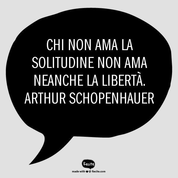 Chi non ama la solitudine non ama neanche la libertà.  Arthur Schopenhauer - Quote From Recite.com #RECITE #QUOTE