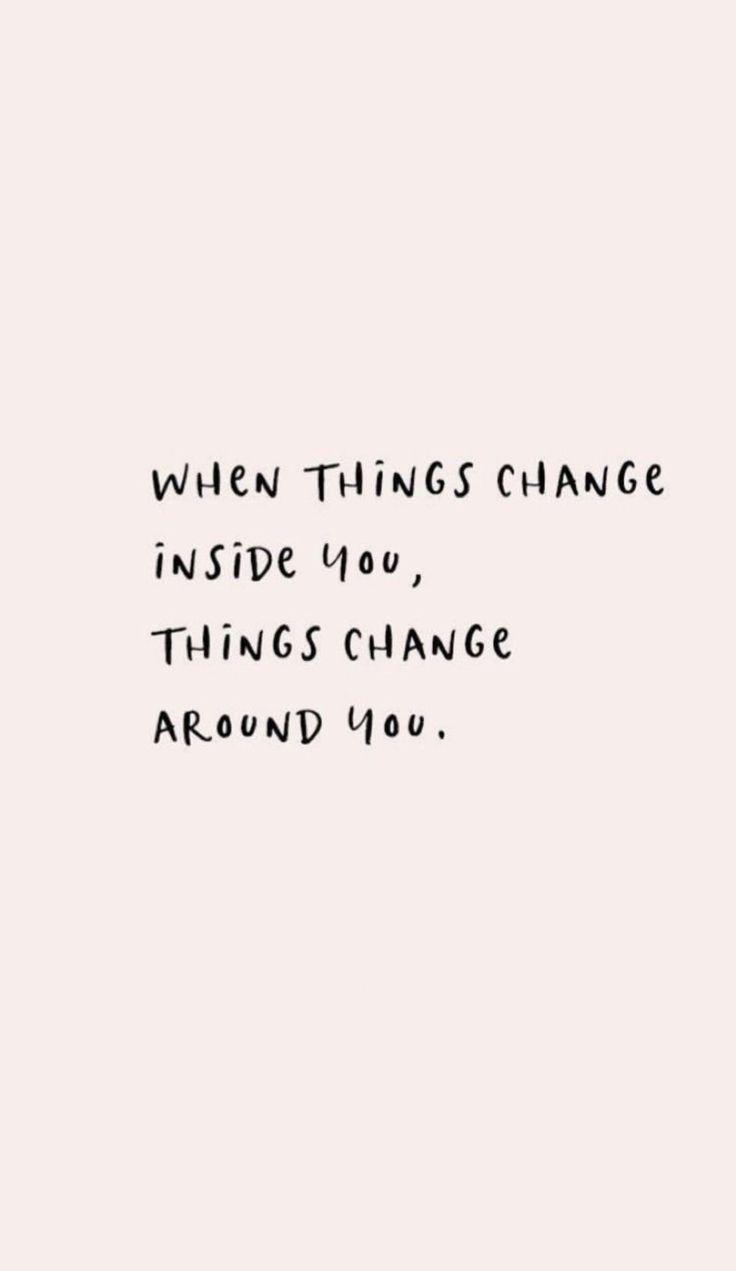 When things change inside you, things change aroun…