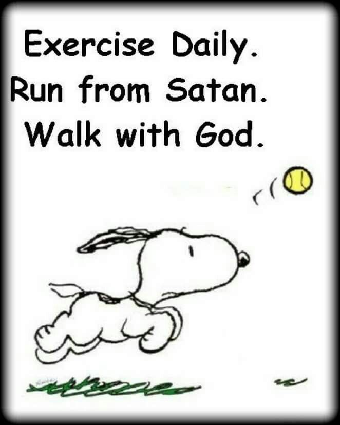Exercise daily. Walk with God.  Run from Satan.