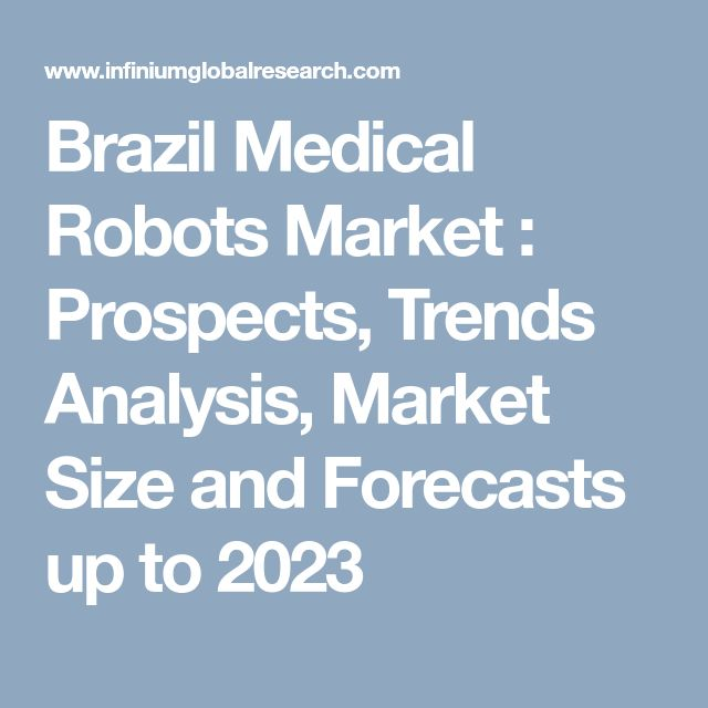 Brazil Medical Robots Market : Prospects, Trends Analysis, Market Size and Forecasts up to 2023