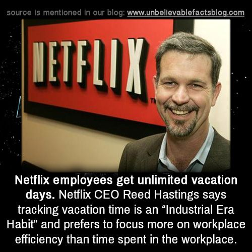 """unbelievable-facts: """"Netflix employees get unlimited vacation days. Netflix CEO Reed Hastings says tracking vacation time is an """"Industrial Era Habit"""" and prefers to focus more on workplace efficiency than time spent in the workplace. """""""