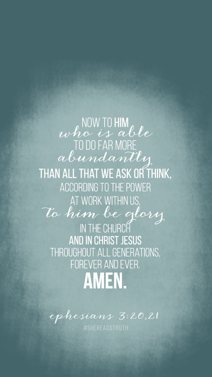 Ephesians 3:20-21 (ESV) > Now to him who is able to do far more abundantly than all that we ask or think, according to the power at work within us, to him be glory in the church and in Christ Jesus throughout all generations, forever and ever. Amen.