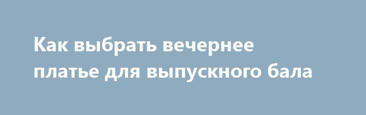 Как выбрать вечернее платье для выпускного бала http://ramamama.ru/kak-vybrat-vechernee-plate-dlya-vypusknogo-bala/  О выпускном вечере мечтает каждая девочка. В своих юных головках, молодые особы рисуют изысканные формы прекрасных нарядов, выбирают цвета и подбирают прически. Как же подходить к выбору вечернего платья на выпускной, чтоб выглядеть в этот прекрасный вечер самой идеальной и красивой? Самое главное в этом особенном образе — это полноценная гармония. Важно указать на то, […]