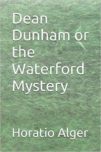 Amazon.com: Dean Dunham or the Waterford Mystery (9781520406725): Horatio Alger Jr.: Books
