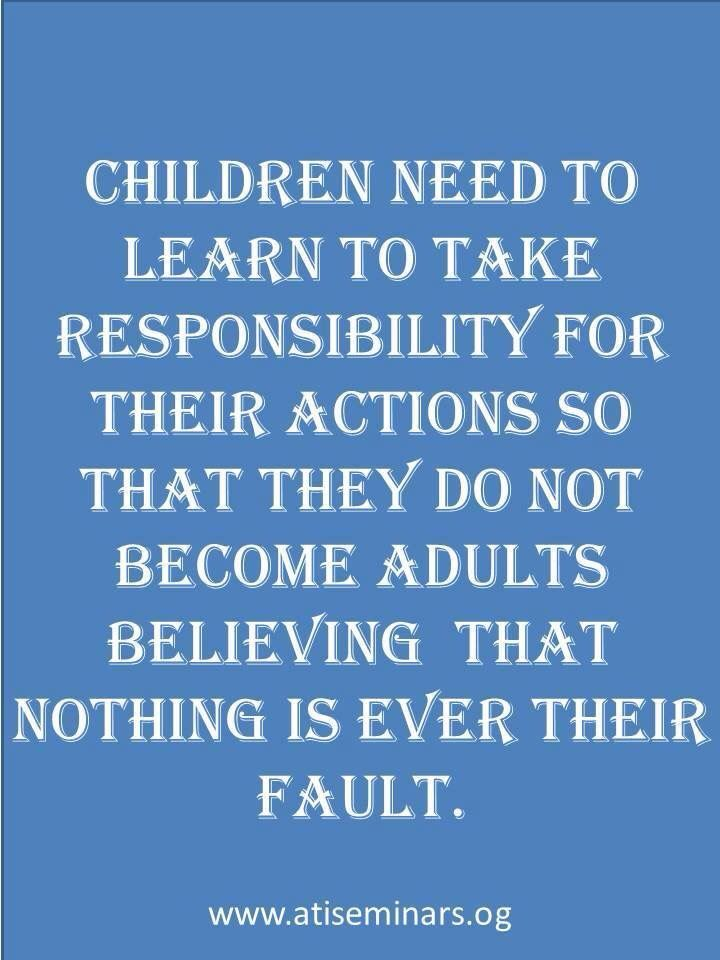 Adults who are unable to accept responsibility are that way due to how they are reared. Make your kids accountable now... So they do not become irresponsible adults.