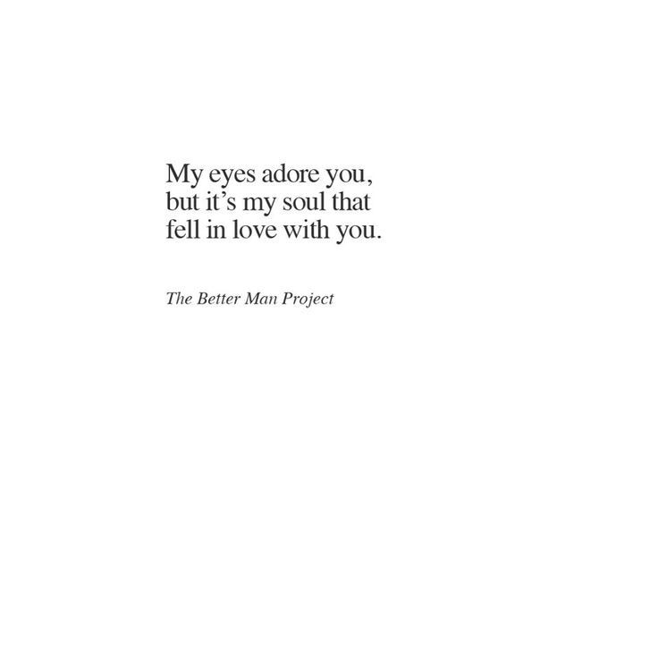 My eyes adore you, but it's my soul that fell in love with you.
