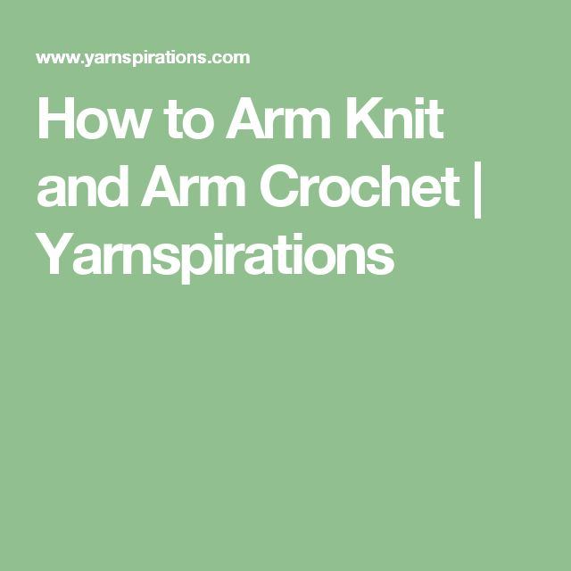 How to Arm Knit and Arm Crochet | Yarnspirations