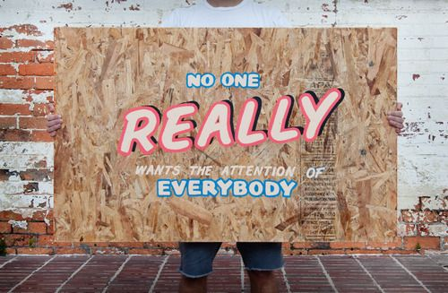 Typeverything.com No one really wants the attention of everybody, by Sam Adam Johnson.