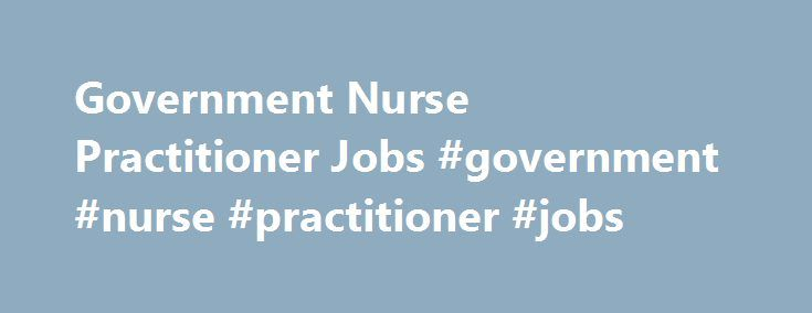 Government Nurse Practitioner Jobs #government #nurse #practitioner #jobs http://corpus-christi.remmont.com/government-nurse-practitioner-jobs-government-nurse-practitioner-jobs/  # THMED (Inchelium, WA) Government Locums Family Practice Physician or NursePractitioner Opportunity available in Washington – (9499)An Indian Health Services facility in. Washington is in need of a Family Medicine Physician or NursePractitioner to begin as soon as possible for a 3 month assignment with the option…