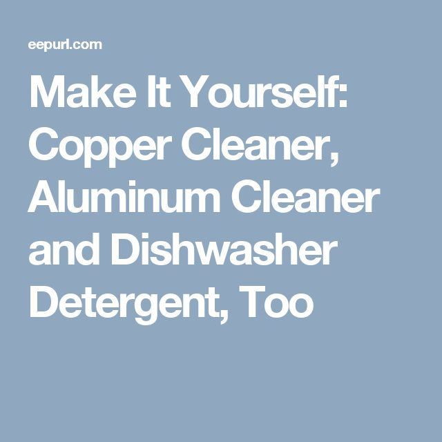 Make It Yourself: Copper Cleaner, Aluminum Cleaner and Dishwasher Detergent, Too