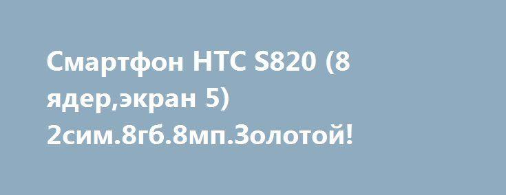 Смартфон HTC S820 (8 ядер,экран 5)2сим.8гб.8мп.Золотой! http://brandar.net/ru/a/ad/smartfon-htc-s820-8-iaderekran-52sim8gb8mpzolotoi/  Производитель  HTCСтрана производительКитайТип устройстваСмартфонСтандарт связиGPRS, GSMКоличество поддерживаемых SIM-карт2СостояниеНовоеРепликаДаОС  AndroidТип SIM-картыMini SIM  Режим работы нескольких SIM-картОдновременныйМатериал корпусаМеталл, ПластикЭкранЦветной экранДаТип экранаTFT IPSДиагональ экрана5.0(дюйм)Разрешение экрана960×540Количество цветов…