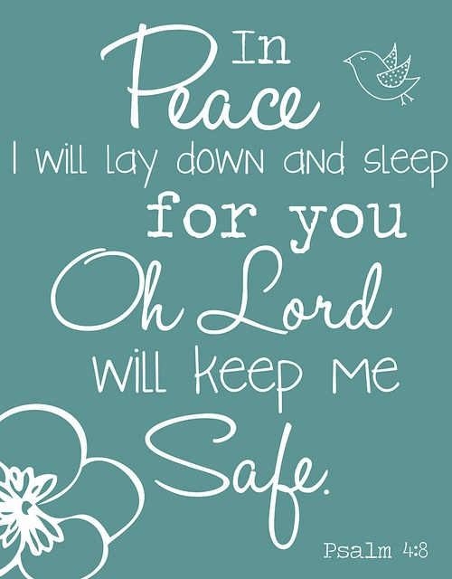 4:8 In peace I will . . . lie down. God's intimate presence allows the psalmist to sleep peacefully and with full confidence. His heart is filled with spiritual blessing.  From Reformation Bible.   Psalm 4:8 ~  In peace I will lay down and sleep for You oh Lord will keep me safe...