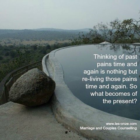 Thinking of past pains time and again is nothing but re-living those pains time and again. So what becomes of the present? / www.les-onze.com, Marriage and Couples Counselling