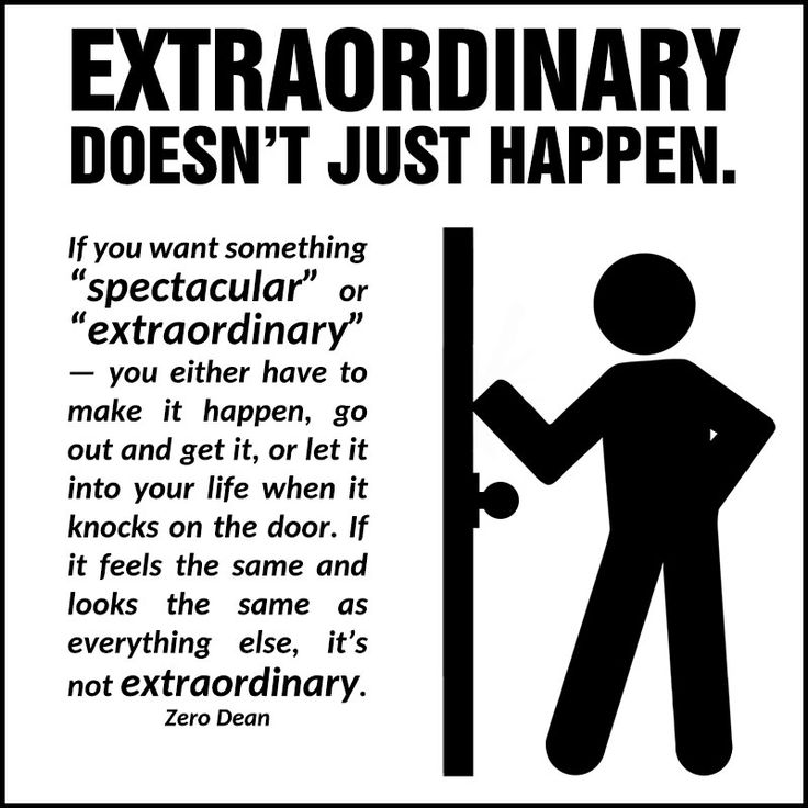 "Extraordinary doesn't just happen. If you want something ""spectacular"" or ""extraordinary"" — you either have to make it happen, go out and get it, or let it into your life when it knocks on the door. If it feels the same and looks the same as everything else, it's not extraordinary."