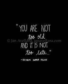 """""""You Are Not Too Old, and It is Not Too Late.."""" ~R. M. Rilke """"Noch bist du nicht kalt, und es ist nicht zu spät, in deine werdenden Tiefen zu tauchen, wo sich das Leben ruhig verrät. """""""