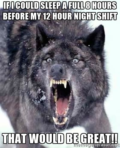Angry Ass Wolf - If I could sleep a full 8 hours before my 12 hour night shift that would be great!!                                                                                                                                                                                 More