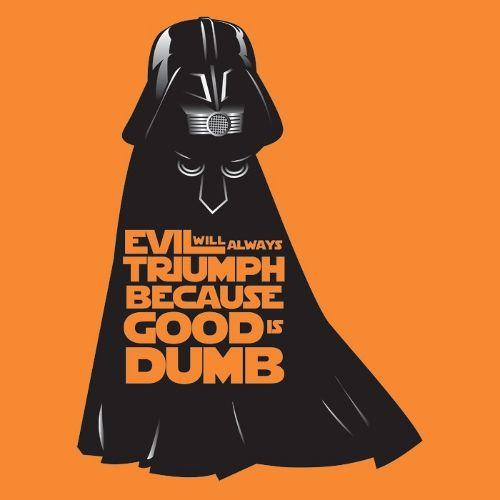 Spaceballs, Dark Helmet, Evil will always triumph because good is dumb