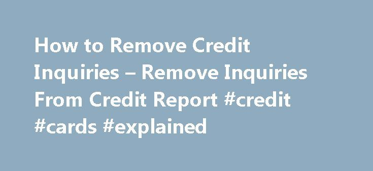 How to Remove Credit Inquiries – Remove Inquiries From Credit Report #credit #cards #explained http://credits.remmont.com/how-to-remove-credit-inquiries-remove-inquiries-from-credit-report-credit-cards-explained/  #how to get my credit score # Credit Inquiries – Remove Inquiries From Your Credit Report How to Remove Credit Inquiries From Your Credit Report Last Updated: June 12, 2015 As youreview your credit report. you notice at the very…  Read moreThe post How to Remove Credit Inquiries –…
