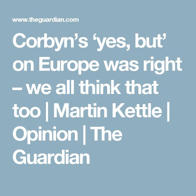Corbyn's 'yes, but' on Europe was right – we all think that too | Martin Kettle | Opinion | The Guardian