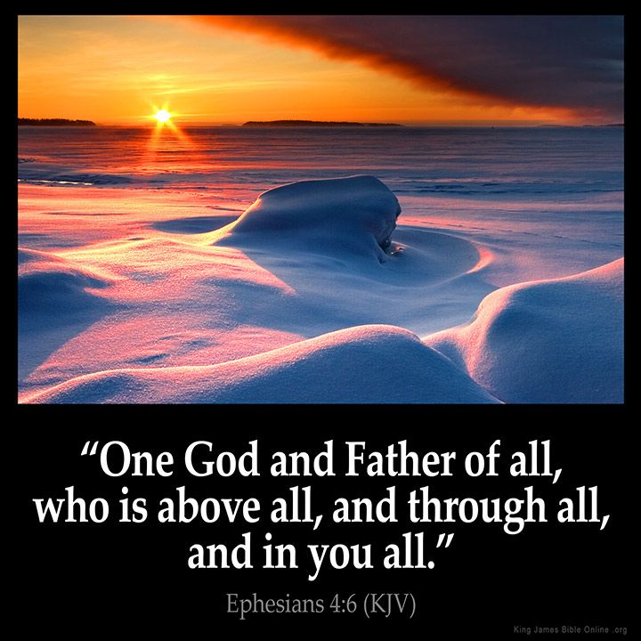 "Ephesians 4:6 ""One God and Father of all, Who is above all, and through all, and in you all.""  -Ephesians 4:6 (KJV)"