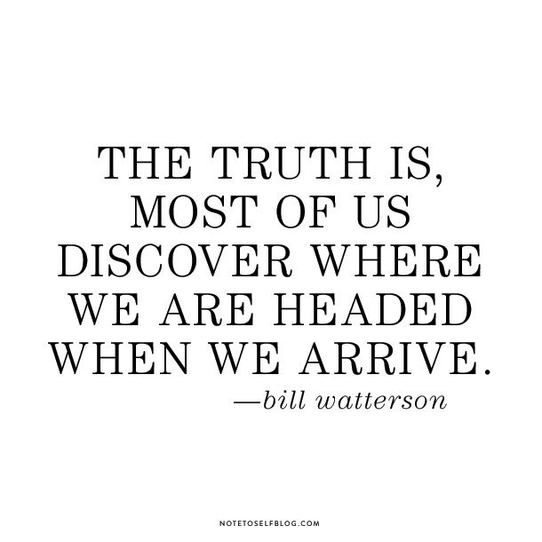 """""""The truth is, most of us discover where we are headed when we arrive."""" --Bill Watterson"""