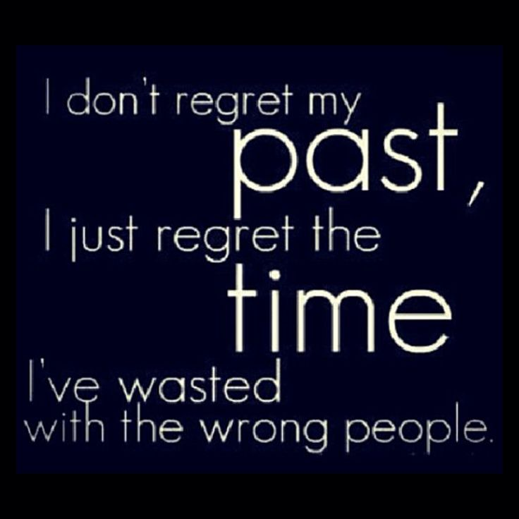 I don't regret my Past. I just regret the time I've wasted with the wrong people,