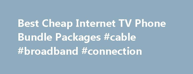 Best Cheap Internet TV Phone Bundle Packages #cable #broadband #connection http://broadband.remmont.com/best-cheap-internet-tv-phone-bundle-packages-cable-broadband-connection/  #broadband bundles # Broadband Internet Bundles You can save a BUNDLE If you need High Speed Internet, Digital TV Service Phone Service. Bundling all of your services saves money and is convenient. All of your telecom services are consolidated on one bill. Internet bundles or triple-play package deals might save you…