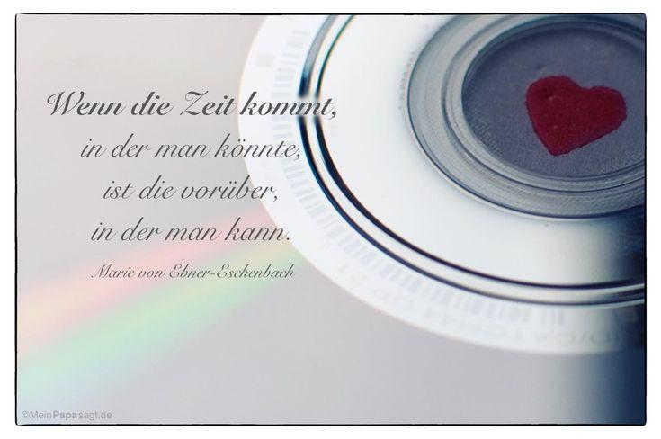 Mein Papa sagt...   Wenn die Zeit kommt, in der man könnte, ist die vorüber, in der man kann.  Marie von Ebner-Eschenbach    Weisheiten und Zitate TÄGLICH NEU auf www.MeinPapasagt.de
