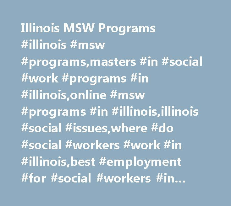 Illinois MSW Programs #illinois #msw #programs,masters #in #social #work #programs #in #illinois,online #msw #programs #in #illinois,illinois #social #issues,where #do #social #workers #work #in #illinois,best #employment #for #social #workers #in #illinois,social #work #careers #in #illinois http://namibia.nef2.com/illinois-msw-programs-illinois-msw-programsmasters-in-social-work-programs-in-illinoisonline-msw-programs-in-illinoisillinois-social-issueswhere-do-social-workers-work-in-illi…