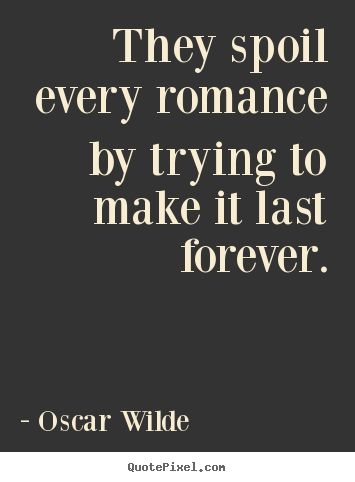 They spoil every romance by trying to make it last forever. Oscar Wilde  love quote