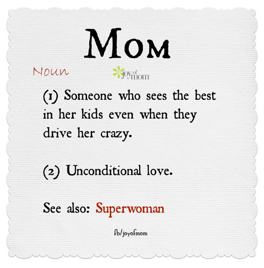 Mom. 1) Someone who sees the best in her kids even when they drive her crazy. 2) Unconditional love. See also: Superwoman.