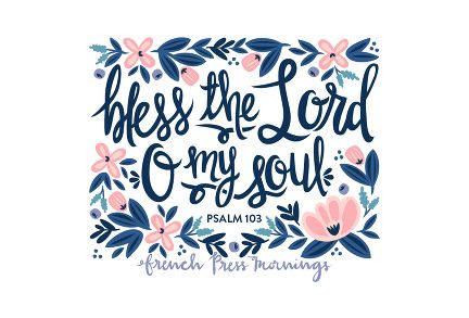 """French Press Mornings - Psalm 103 - """"Bless the Lord, O my soul"""""""