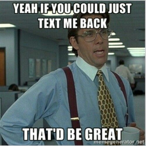 Haha! I send this to my husband when he won't text me back. If you don't get this reference then we can't be friends!