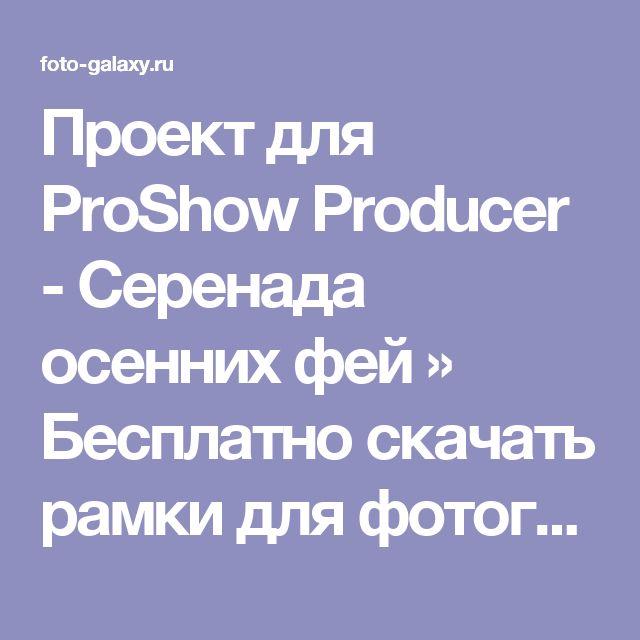 Проект для ProShow Producer - Серенада осенних фей » Бесплатно скачать рамки для фотографий,клипарт,шрифты,шаблоны для Photoshop,костюмы,рамки для фотошопа,обои,фоторамки,DVD обложки,футажи,свадебные футажи,детские футажи,школьные футажи,видеоредакторы,видеоуроки,скрап-наборы