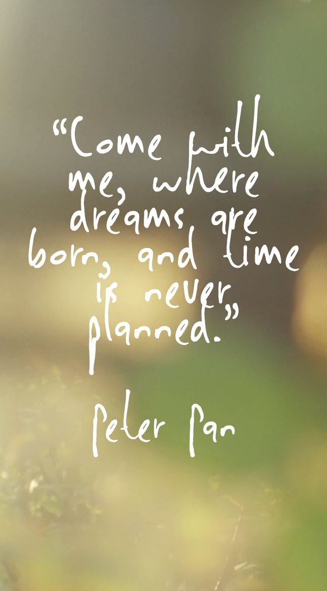 """Come with me, where dreams are born, and time is never planned"" Peter Pan 