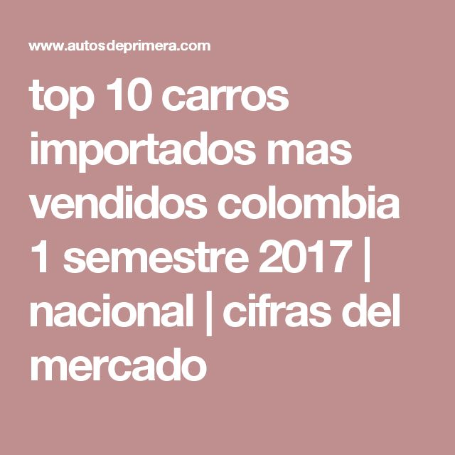top 10 carros importados mas vendidos colombia 1 semestre 2017   nacional   cifras del mercado