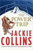 The Power Trip by Jackie Collins -     A luxurious yacht in the Sea of Cortez, a birthday cruise for one of the world's most beautiful women and an invitation no one can refuse.   The Power Trip—take it if you dare.    From Hollywood icon and mega-seller Jackie Collins comes a thrilling new novel, The Power Trip, set on a state of the art luxury yacht off the coast of Cabo San Lucas.  A tropical getaway with a cast of global power-hungry elites turns sour ...