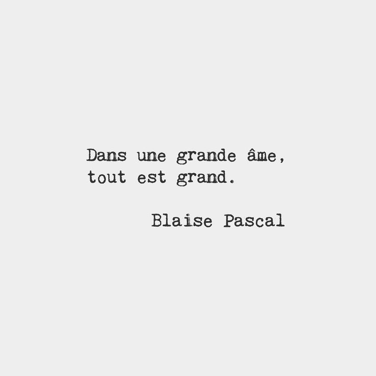 In a great mind everything is great.  Blaise Pascal French mathematician