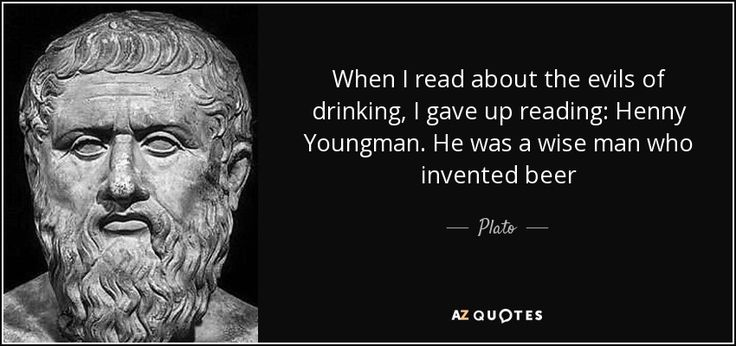 When I read about the evils of drinking, I gave up reading: Henny Youngman. He was a wise man who invented beer - Plato