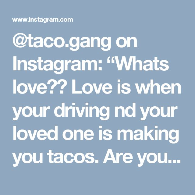 "@taco.gang on Instagram: ""Whats love?? Love is when your driving nd your loved one is making you tacos. Are you a taco gangster . TAG YOUR LOVED ONE.…"""