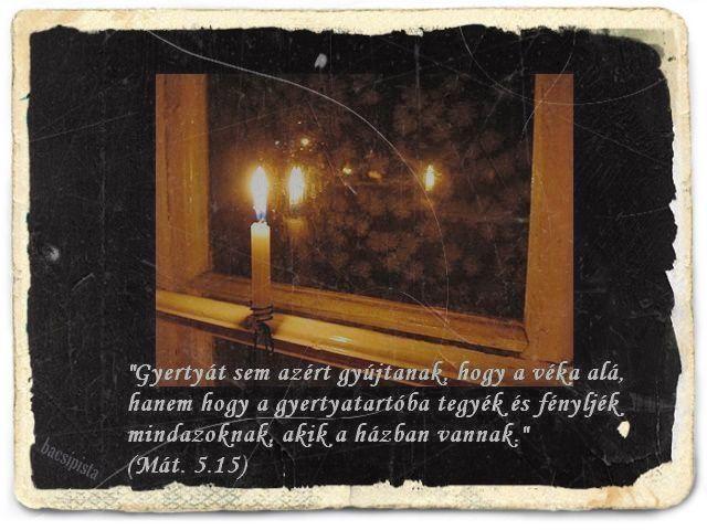 """""""Gyertyát sem azért gyújtanak, hogy a véka alá, hanem hogy a gyertyatartóba tegyék és fényljék mindazoknak, akik a házban vannak.""""  (Máté 5:15,)"""