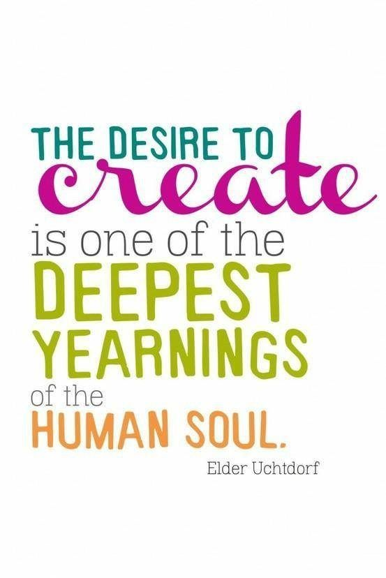 The desire to create is one of the deepest yearnings of the human soul. – Dieter F. Uchtdorf thedailyquotes.com