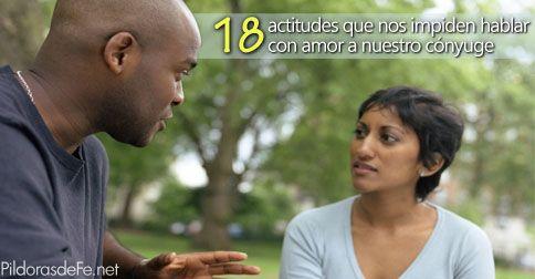 18 actitudes que no nos permiten hablar con amor a nuestro conyugue- Irresponsablemente caemos en actitudes que dificultan la comunicación, debemos renunciar a ellas para hablar con el lenguaje del amor