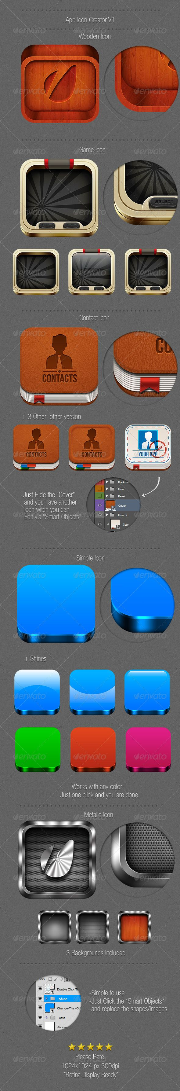 Retina Ready-App Icon Creator  #GraphicRiver         -5 High Quality Icon templates -Easy to edit,just click the *Smart Objects -1024×1024 px 300dpi PSD files. -Metalic Icon-with 3 different backgrounds -Simple Icon-works with any color -Wooden Icon-realistic wood icon,perfect for a carved icon -3D Icon-for all kinds of apps or games -Contact/Notepad Icon-for contact apps For Any questions don't hesitate to get back to me,i will anwer asap. Please take the time and rate.Thanks.Enjoy…