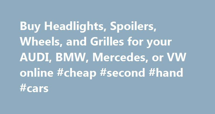 Buy Headlights, Spoilers, Wheels, and Grilles for your AUDI, BMW, Mercedes, or VW online #cheap #second #hand #cars http://autos.nef2.com/buy-headlights-spoilers-wheels-and-grilles-for-your-audi-bmw-mercedes-or-vw-online-cheap-second-hand-cars/  #cheap auto parts online # Information Cheap Euro Parts is comitted to bringing you the highest quality and lowest priced replacment components for your Audi, BMW, VolksWagen, Mercedes and other European vehicles. We have personally selected the best…