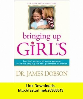 Bringing Up Girls Practical Advice and Encouragement for Those Shaping the Next Generation of Women (9781414336497) James C. Dobson , ISBN-10: 1414336497  , ISBN-13: 978-1414336497 ,  , tutorials , pdf , ebook , torrent , downloads , rapidshare , filesonic , hotfile , megaupload , fileserve