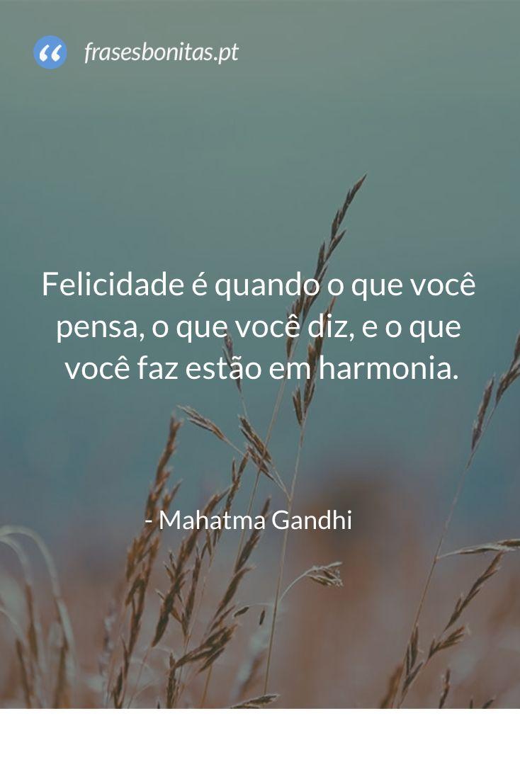 Felicidade é quando o que você pensa, o que você diz, e o que você faz estão em harmonia - Mahatma Gandhi