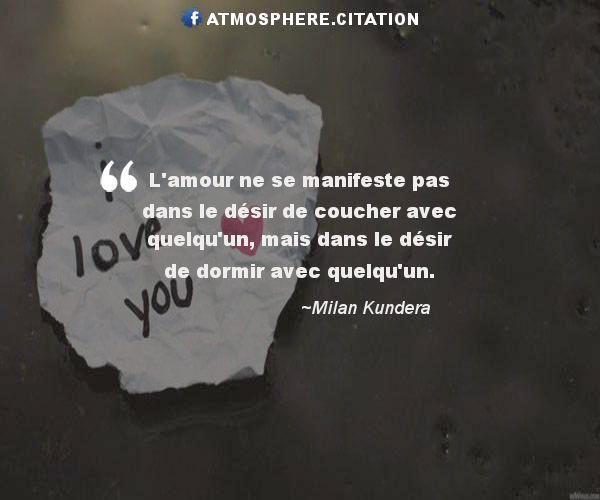 Le désir   L'amour ne se manifeste pas dans le désir de coucher avec quelqu'un, mais dans le désir de dormir avec quelqu'un.  Milan Kundera