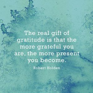 Quote about gratitude The real gift of gratitude is that the more grateful you are the more present you become.